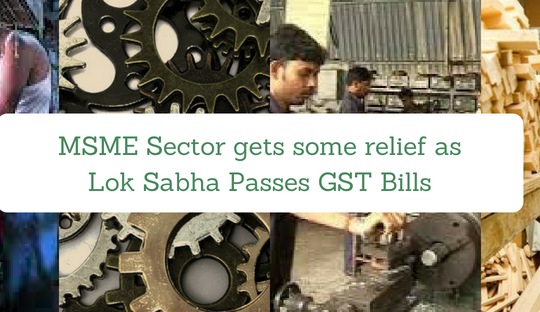 MSME Sector gets some relief as Lok Sabha Passes GST Bills